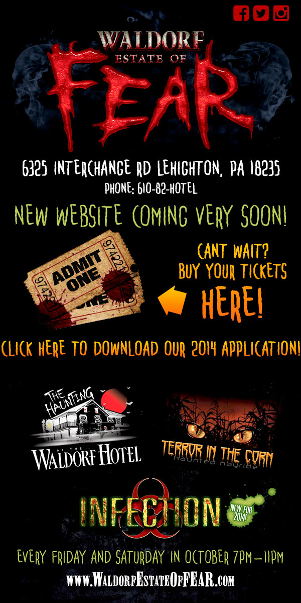 Waldorf Estate of FEAR Haunted Attraction 6565 Interchange Rd, Lehighton, PA 18235 Phone: 610-82-HOTEL  New Website Coming Soon!  Featuring Three Haunted Attractions! The Haunting at the Waldorf Hotel Terror in the Corn Haunted Hayride Infection Zombie Apocalypse  Open Every Friday and Saturday in October 7pm - 11pm